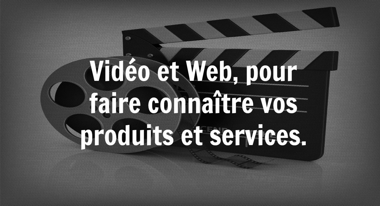 Vidéo et Web, pour faire connaître vos produits et services.