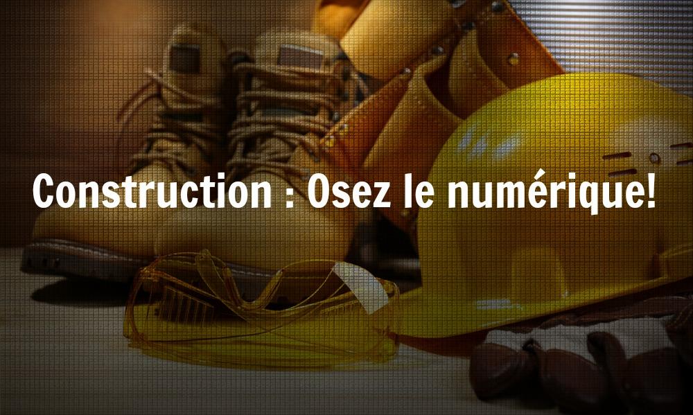 Construction : Osez le numérique!