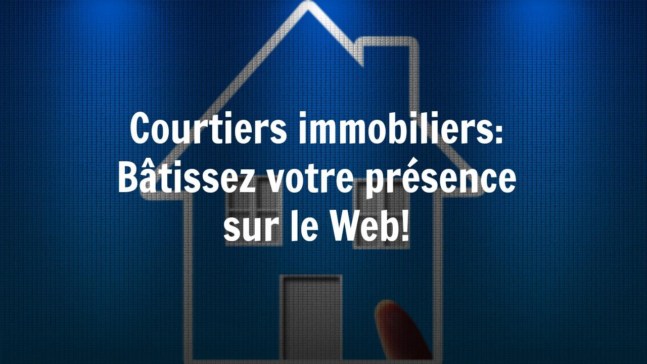 Courtiers immobiliers: Bâtissez votre présence sur le Web!