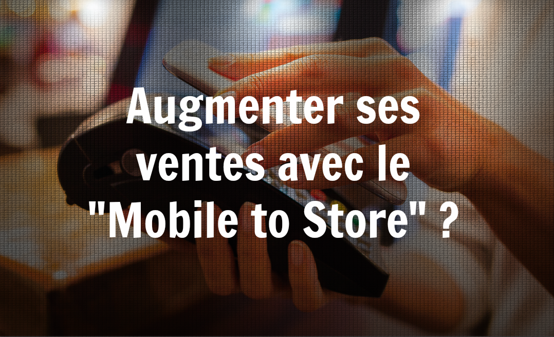 "Augmenter ses ventes avec le ""Mobile to Store"" ?"
