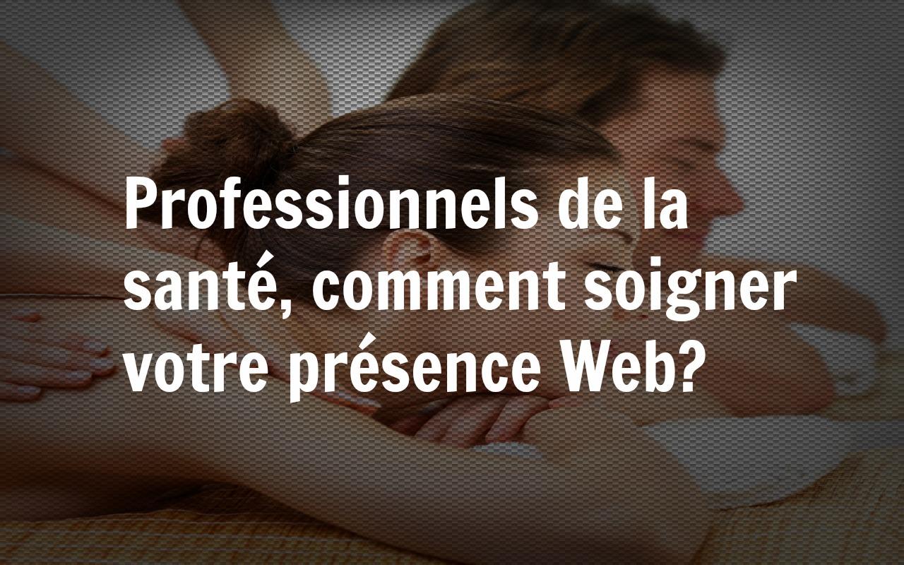 Professionnels de la santé, comment soigner votre présence Web?