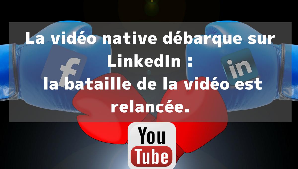La vidéo native débarque sur LinkedIn : la bataille de la vidéo est relancée.