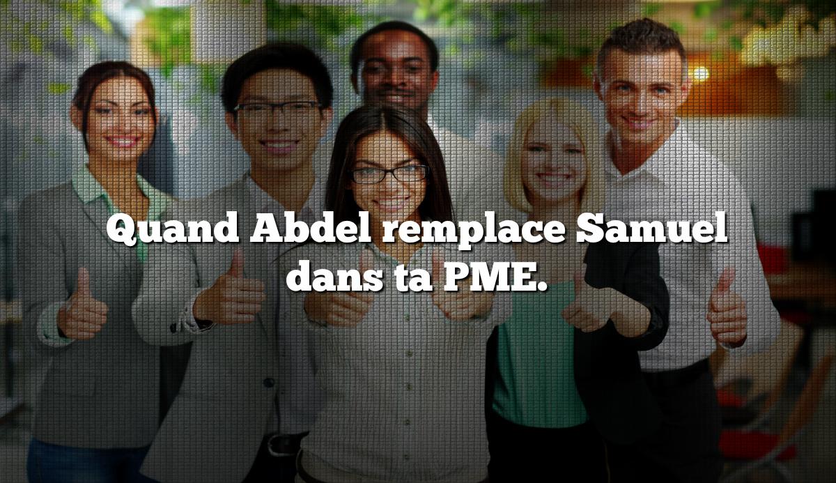 Quand Abdel remplace Samuel dans ta PME.